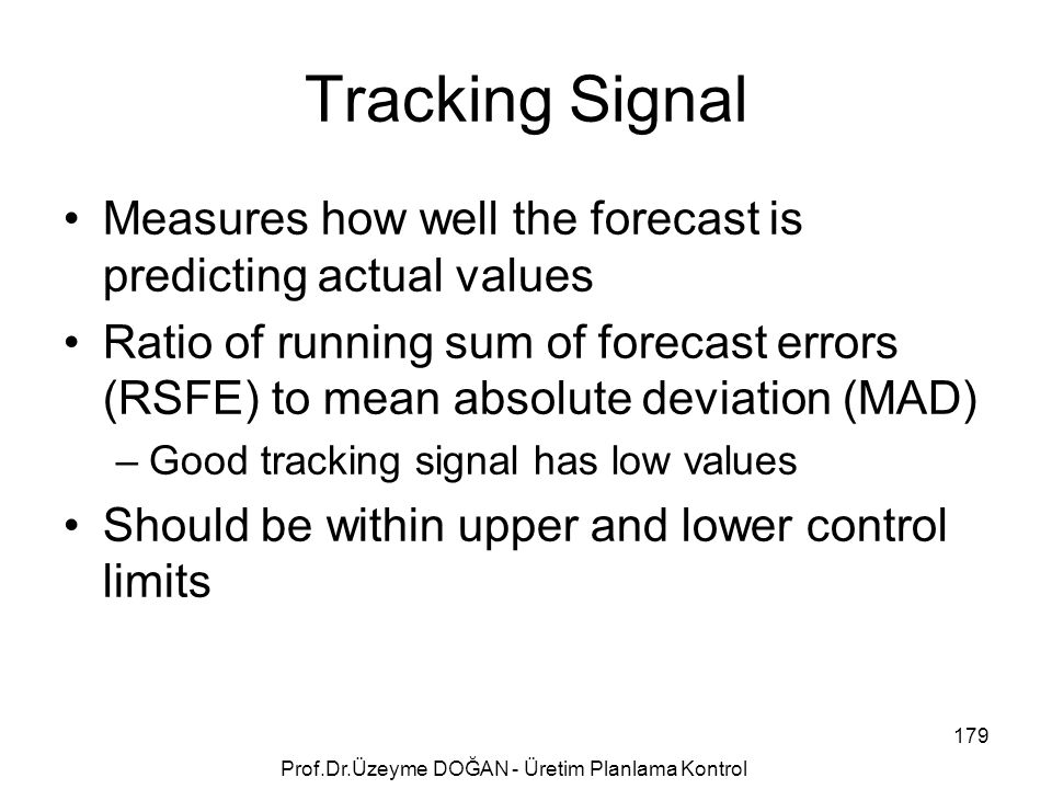 Measures how well the forecast is predicting actual values Ratio of running sum of forecast errors (RSFE) to mean absolute deviation (MAD) –Good tracking signal has low values Should be within upper and lower control limits Tracking Signal 179 Prof.Dr.Üzeyme DOĞAN - Üretim Planlama Kontrol
