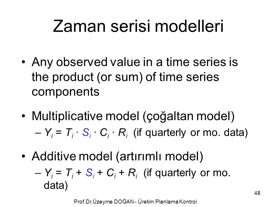 Any observed value in a time series is the product (or sum) of time series components Multiplicative model (çoğaltan model) –Y i = T i · S i · C i · R