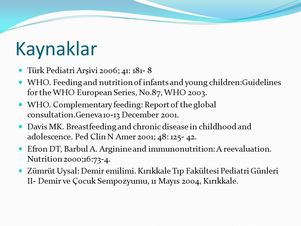 Kaynaklar Türk Pediatri Arşivi 2006; 41: 181- 8 WHO. Feeding and nutrition of infants and young children:Guidelines for the WHO European Series, No.87