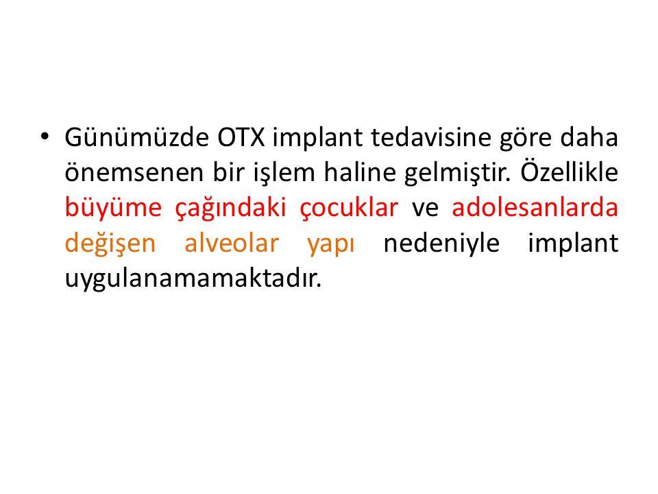 Günümüzde OTX implant tedavisine göre daha önemsenen bir işlem haline gelmiştir. Özellikle büyüme çağındaki çocuklar ve adolesanlarda değişen alveolar