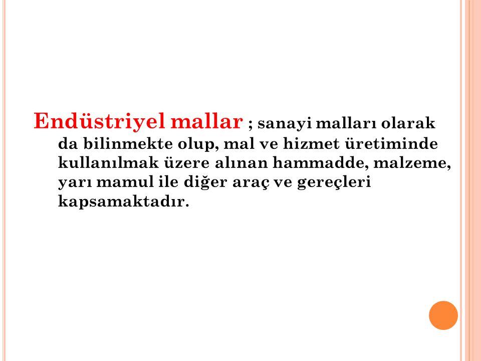 Endüstriyel mallar ; sanayi malları olarak da bilinmekte olup, mal ve hizmet üretiminde kullanılmak üzere alınan hammadde, malzeme, yarı mamul ile diğ