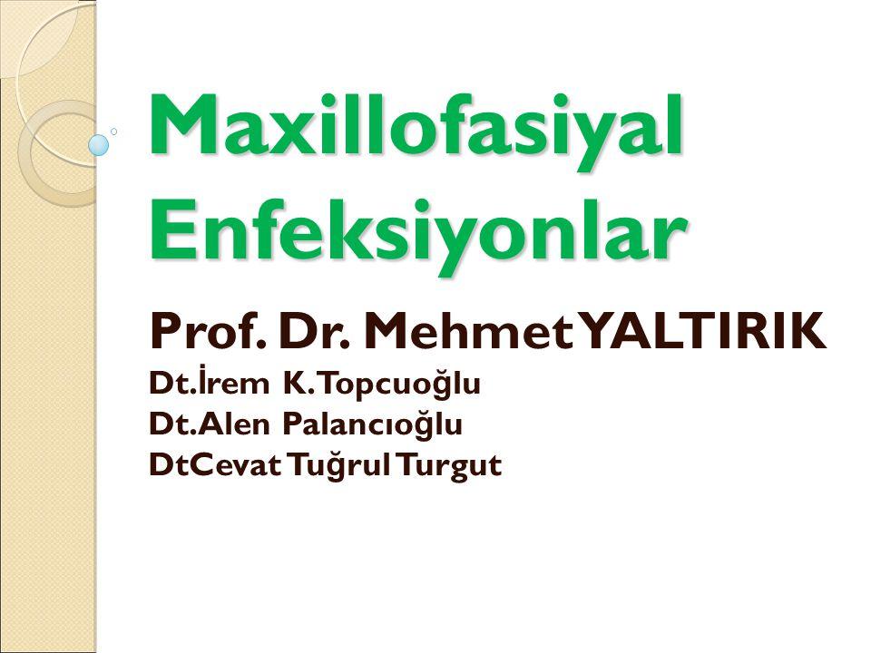 Maxillofasiyal Enfeksiyonlar Prof. Dr. Mehmet YALTIRIK Dt. İ rem K.Topcuo ğ lu Dt.Alen Palancıo ğ lu DtCevat Tu ğ rul Turgut
