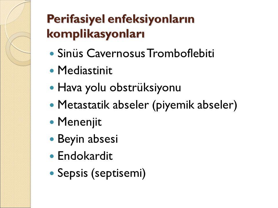 Perifasiyel enfeksiyonların komplikasyonları Sinüs Cavernosus Tromboflebiti Mediastinit Hava yolu obstrüksiyonu Metastatik abseler (piyemik abseler) Menenjit Beyin absesi Endokardit Sepsis (septisemi)