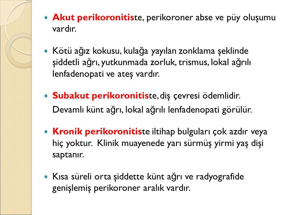 Akut perikoronitiste, perikoroner abse ve püy oluşumu vardır.