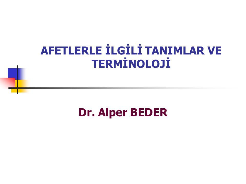 AFETLERLE İLGİLİ TANIMLAR VE TERMİNOLOJİ Dr. Alper BEDER
