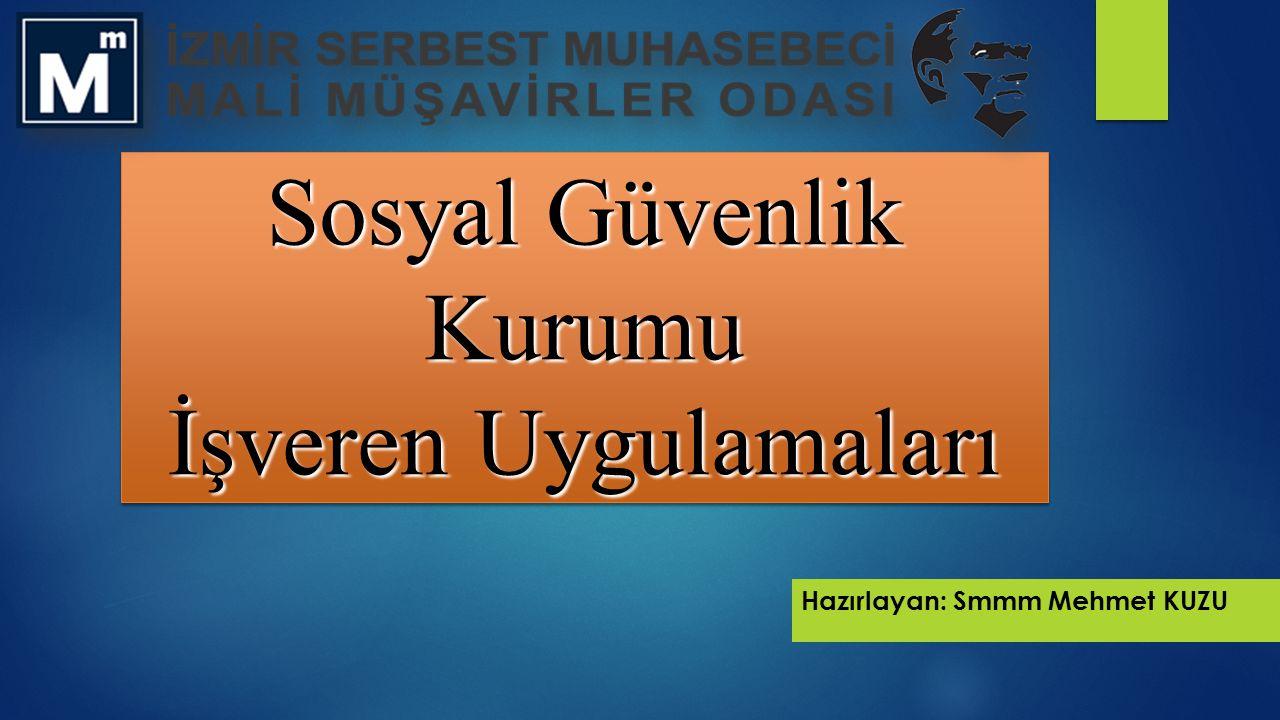Sosyal Güvenlik Kurumu İşveren Uygulamaları Hazırlayan: Smmm Mehmet KUZU