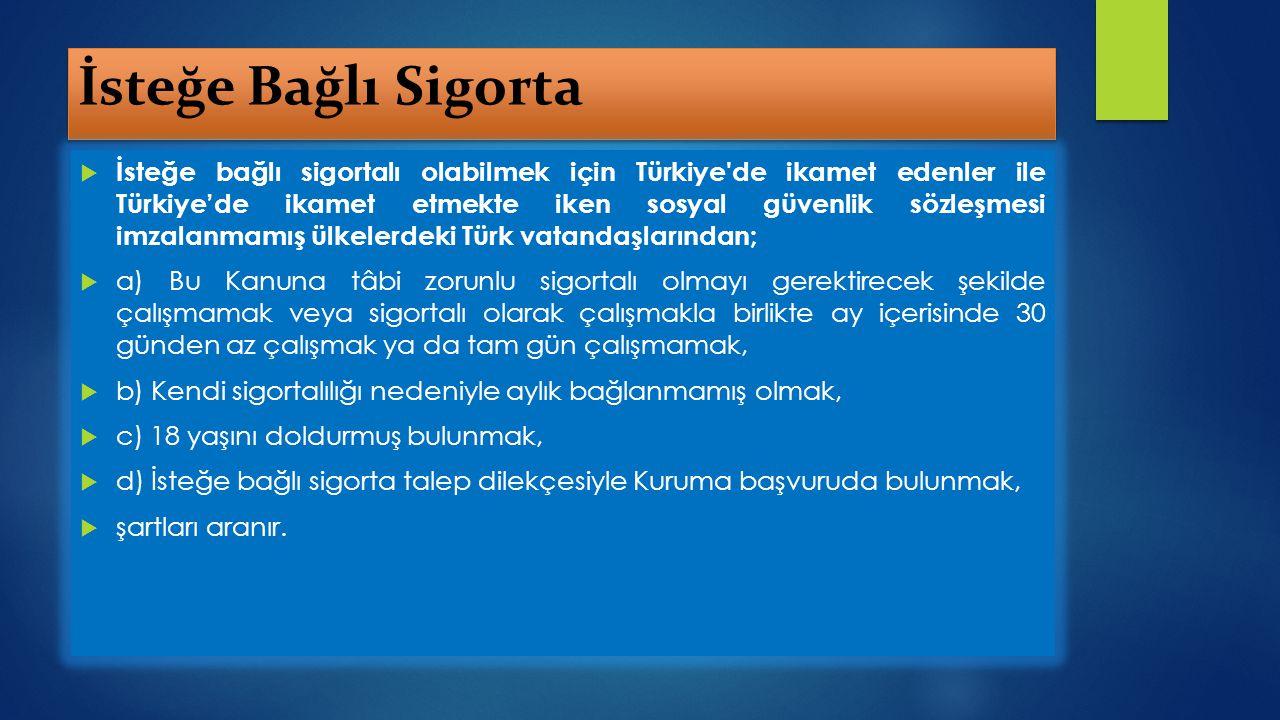 İsteğe Bağlı Sigorta  İsteğe bağlı sigortalı olabilmek için Türkiye'de ikamet edenler ile Türkiye'de ikamet etmekte iken sosyal güvenlik sözleşmesi i