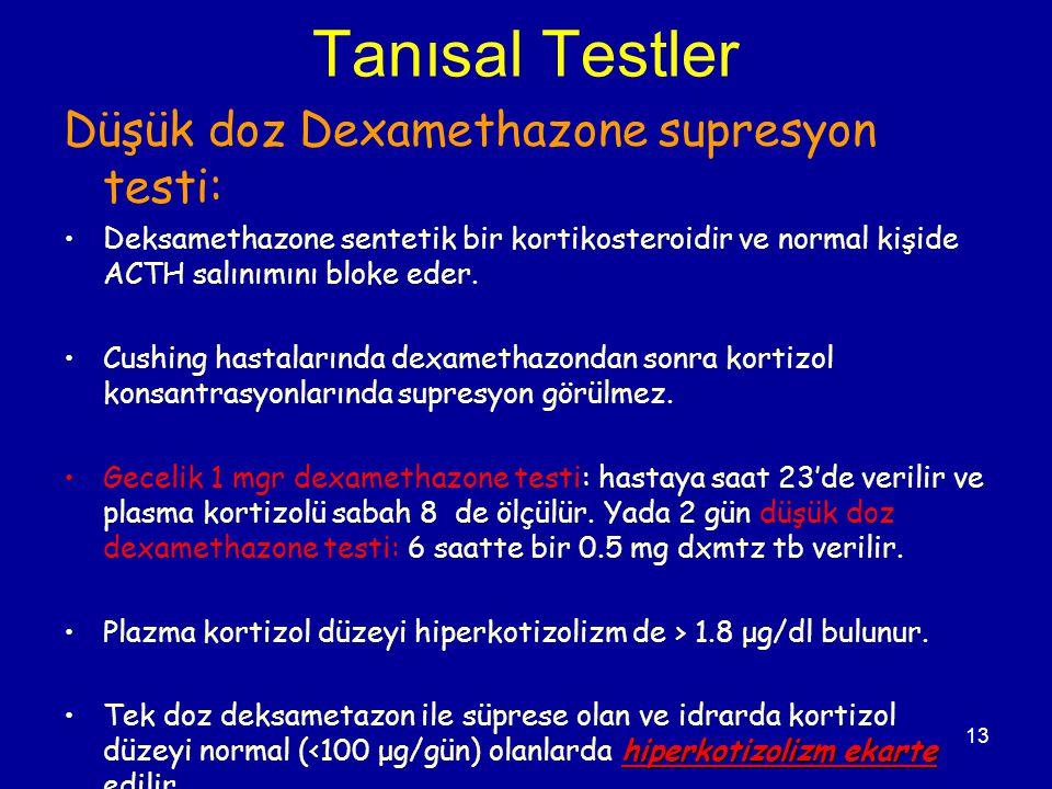 13 Tanısal Testler Düşük doz Dexamethazone supresyon testi: Deksamethazone sentetik bir kortikosteroidir ve normal kişide ACTH salınımını bloke eder.