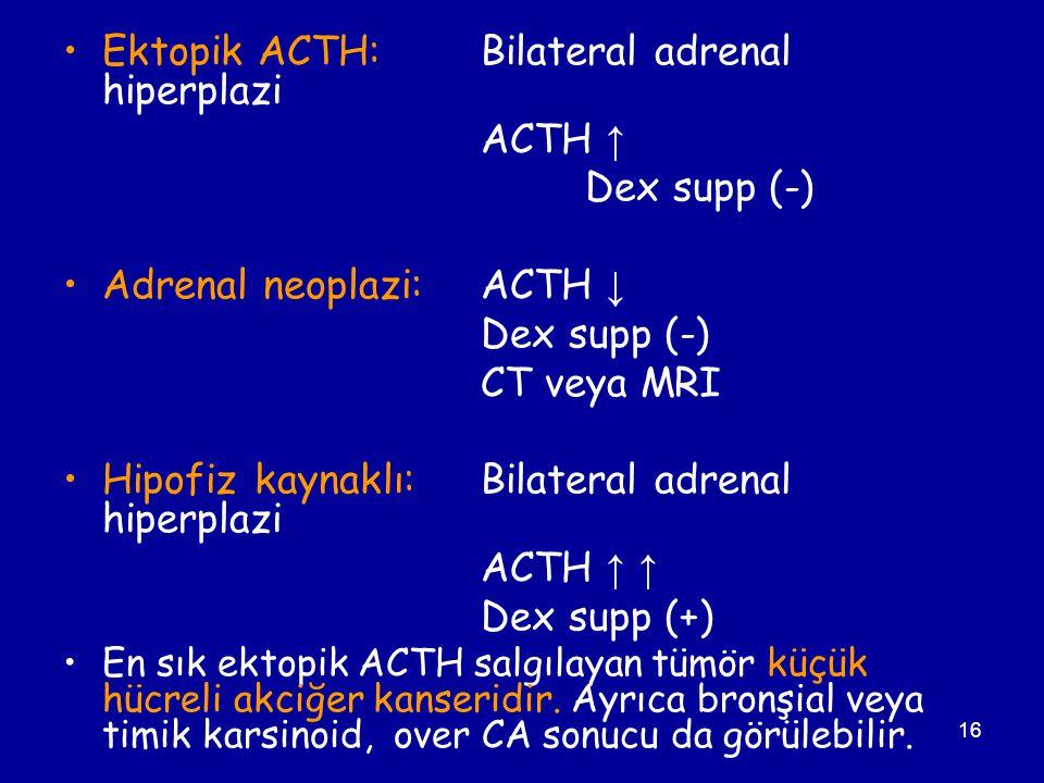 16 Ektopik ACTH: Bilateral adrenal hiperplazi ACTH ↑ Dex supp (-) Adrenal neoplazi: ACTH ↓ Dex supp (-) CT veya MRI Hipofiz kaynaklı:Bilateral adrenal