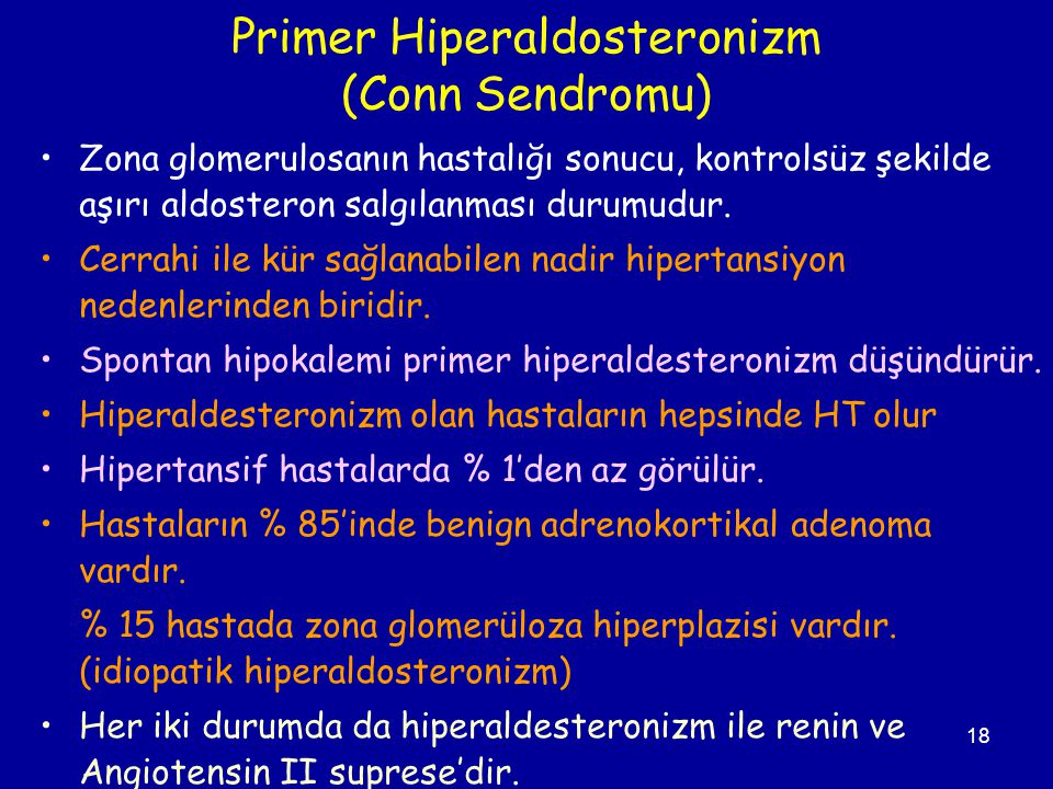 18 Primer Hiperaldosteronizm (Conn Sendromu) Zona glomerulosanın hastalığı sonucu, kontrolsüz şekilde aşırı aldosteron salgılanması durumudur. Cerrahi