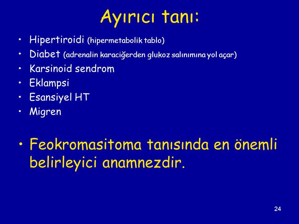 24 Ayırıcı tanı: Hipertiroidi (hipermetabolik tablo) Diabet (adrenalin karaciğerden glukoz salınımına yol açar) Karsinoid sendrom Eklampsi Esansiyel H