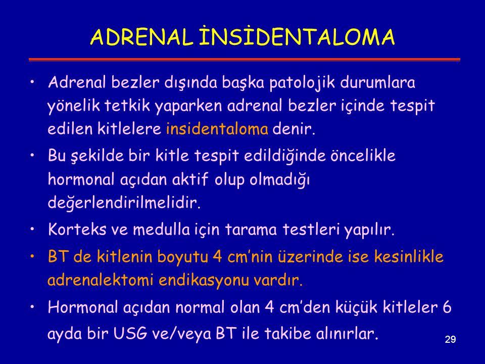29 ADRENAL İNSİDENTALOMA Adrenal bezler dışında başka patolojik durumlara yönelik tetkik yaparken adrenal bezler içinde tespit edilen kitlelere inside