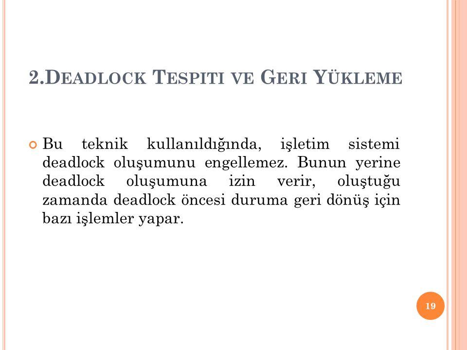 2.D EADLOCK T ESPITI VE G ERI Y ÜKLEME Bu teknik kullanıldığında, işletim sistemi deadlock oluşumunu engellemez. Bunun yerine deadlock oluşumuna izin