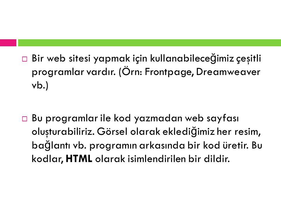  Bir web sitesi yapmak için kullanabilece ğ imiz çeşitli programlar vardır. (Örn: Frontpage, Dreamweaver vb.)  Bu programlar ile kod yazmadan web sa