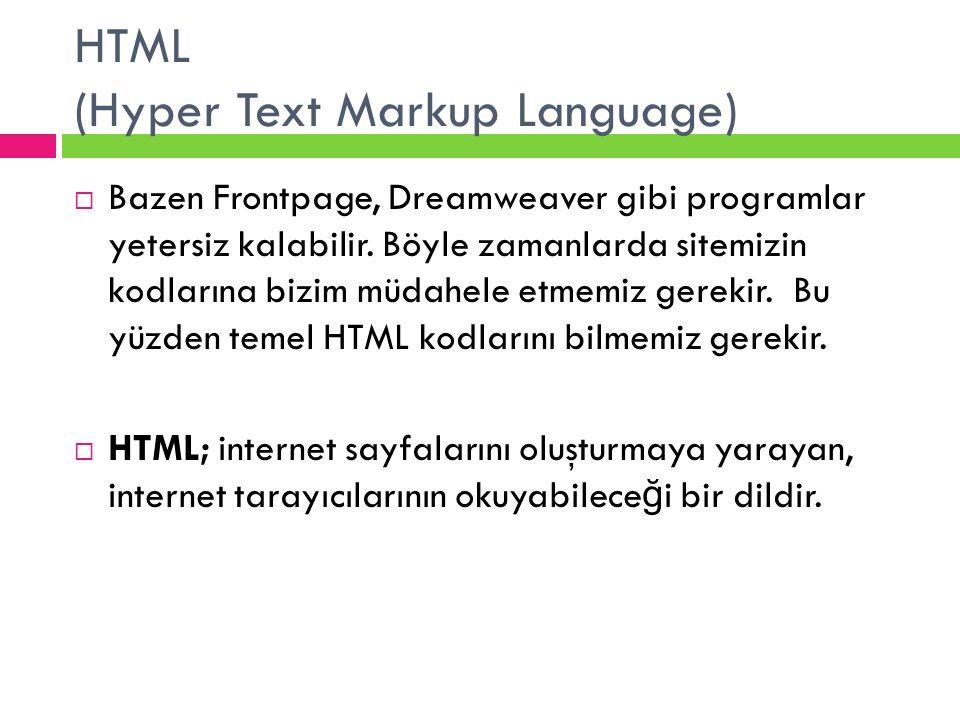 HTML (Hyper Text Markup Language)  Bazen Frontpage, Dreamweaver gibi programlar yetersiz kalabilir. Böyle zamanlarda sitemizin kodlarına bizim müdahe