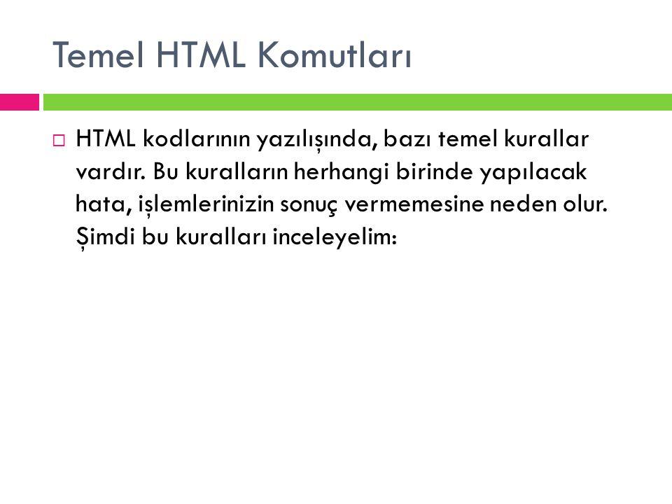 Temel HTML Komutları  HTML kodlarının yazılışında, bazı temel kurallar vardır. Bu kuralların herhangi birinde yapılacak hata, işlemlerinizin sonuç ve