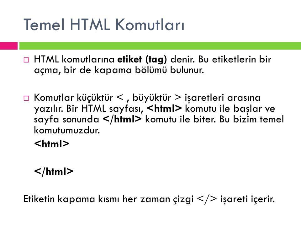 Temel HTML Komutları  HTML komutlarına etiket (tag) denir. Bu etiketlerin bir açma, bir de kapama bölümü bulunur.  Komutlar küçüktür işaretleri aras