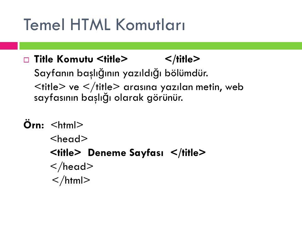 Temel HTML Komutları  Title Komutu Sayfanın başlı ğ ının yazıldı ğ ı bölümdür. ve arasına yazılan metin, web sayfasının başlı ğ ı olarak görünür. Örn