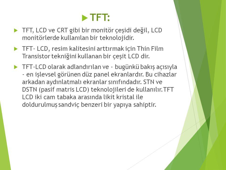  TFT:  TFT, LCD ve CRT gibi bir monitör çeşidi değil, LCD monitörlerde kullanılan bir teknolojidir.  TFT- LCD, resim kalitesini arttırmak için Thin