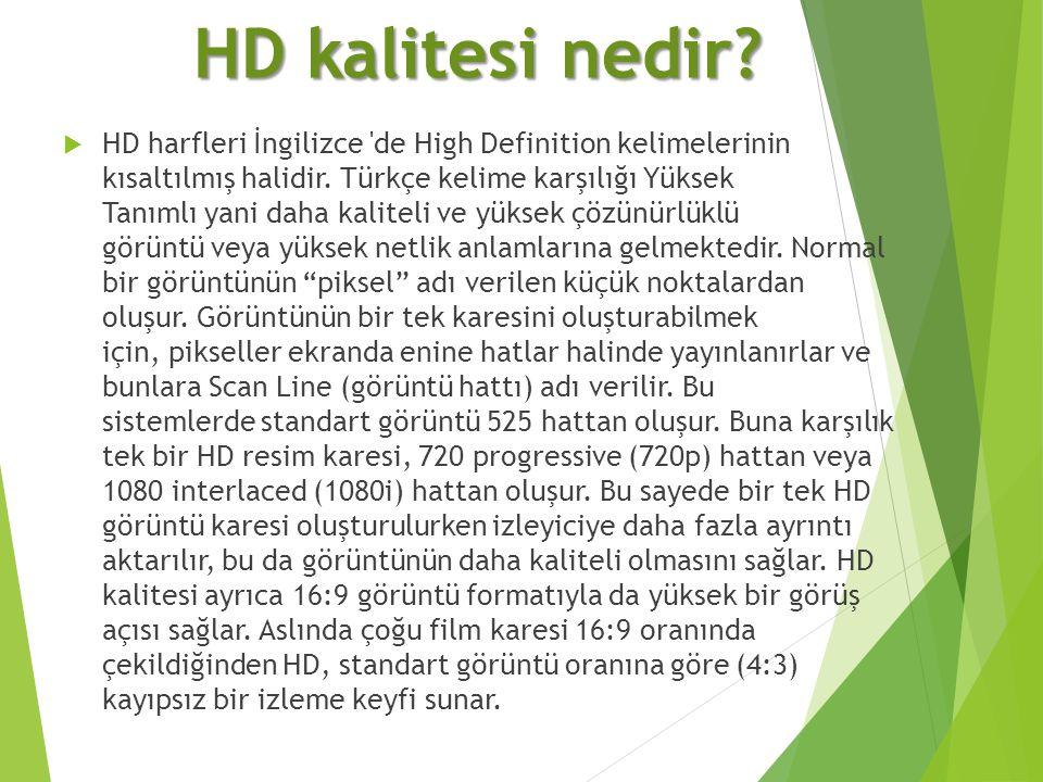 HD kalitesi nedir?  HD harfleri İngilizce 'de High Definition kelimelerinin kısaltılmış halidir. Türkçe kelime karşılığı Yüksek Tanımlı yani daha kal