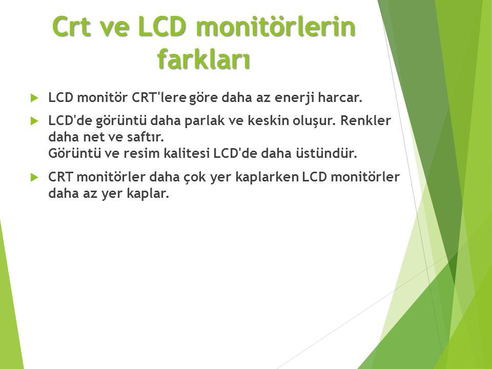 Crt ve LCD monitörlerin farkları  LCD monitör CRT'lere göre daha az enerji harcar.  LCD'de görüntü daha parlak ve keskin oluşur. Renkler daha net ve