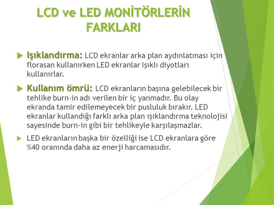 LCD ve LED MONİTÖRLERİN FARKLARI  Işıklandırma:  Işıklandırma: LCD ekranlar arka plan aydınlatması için florasan kullanırken LED ekranlar Işıklı diy