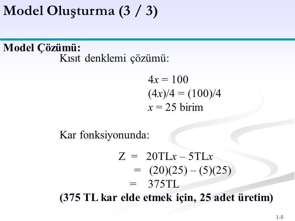 1-8 Model Oluşturma (3 / 3) Kısıt denklemi çözümü: 4x = 100 (4x)/4 = (100)/4 x = 25 birim Kar fonksiyonunda: Z = 20TLx – 5TLx = (20)(25) – (5)(25) = 375TL (375 TL kar elde etmek için, 25 adet üretim) Model Çözümü: