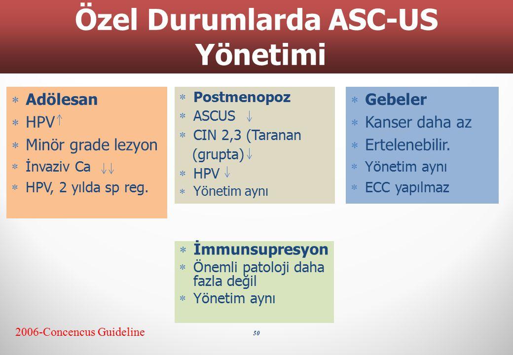 50 Özel Durumlarda ASC-US Yönetimi 2006-Concencus Guideline  Postmenopoz  ASCUS  CIN 2,3 (Taranan (grupta)  HPV  Yönetim aynı  Adölesan  HPV 
