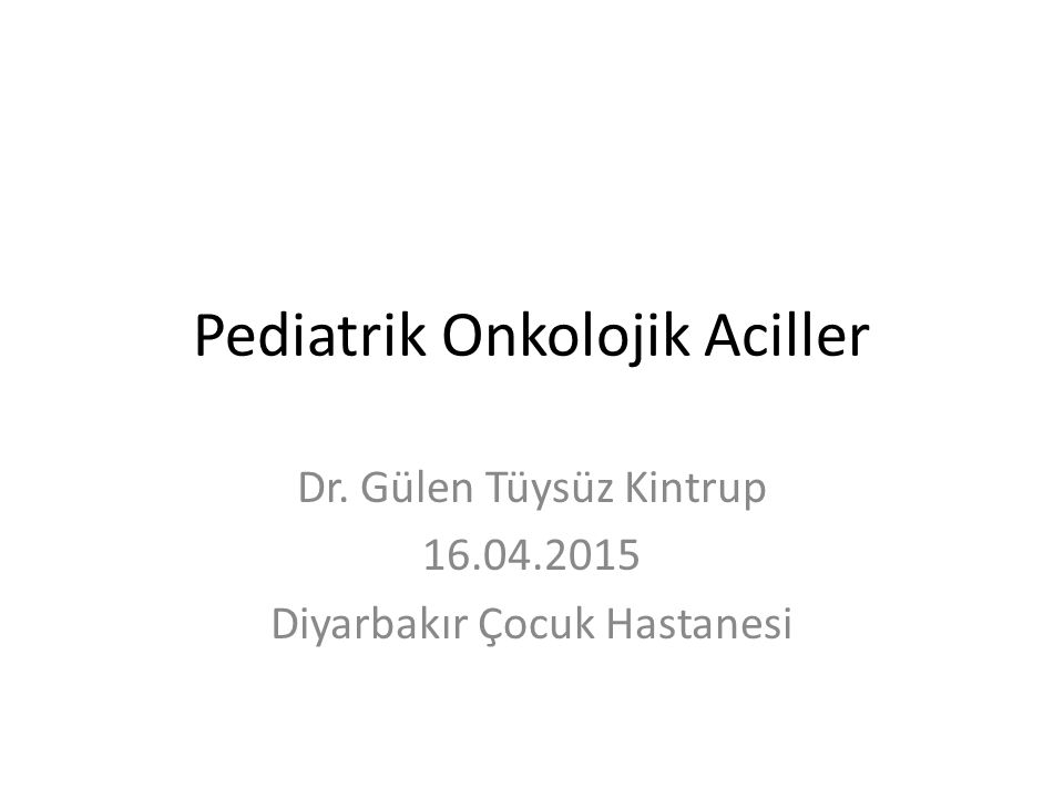 Pediatrik Onkolojik Aciller Dr. Gülen Tüysüz Kintrup 16.04.2015 Diyarbakır Çocuk Hastanesi
