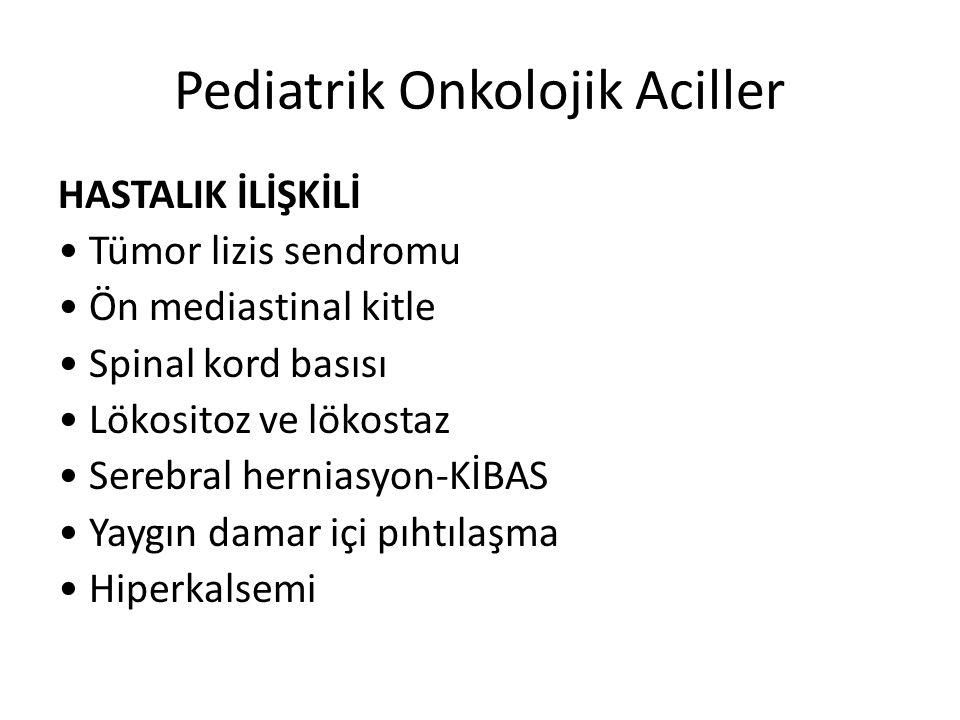 Pediatrik Onkolojik Aciller HASTALIK İLİŞKİLİ Tümor lizis sendromu Ön mediastinal kitle Spinal kord basısı Lökositoz ve lökostaz Serebral herniasyon-KİBAS Yaygın damar içi pıhtılaşma Hiperkalsemi