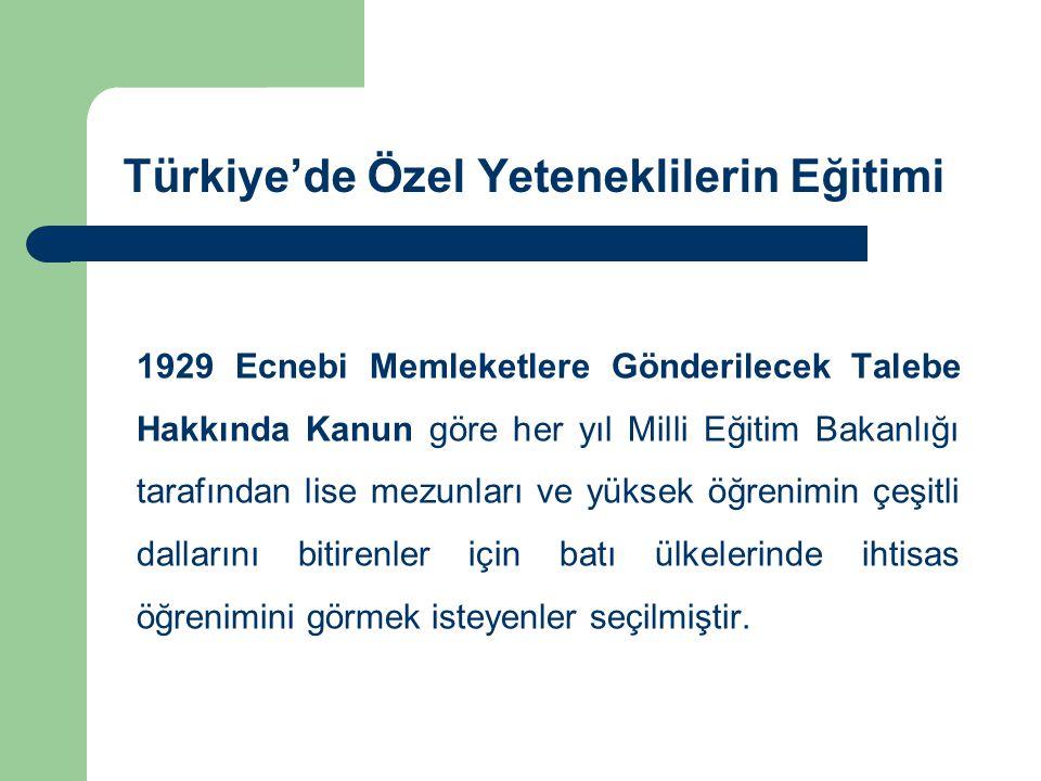 Türkiye'de Özel Yeteneklilerin Eğitimi 1929 Ecnebi Memleketlere Gönderilecek Talebe Hakkında Kanun göre her yıl Milli Eğitim Bakanlığı tarafından lise