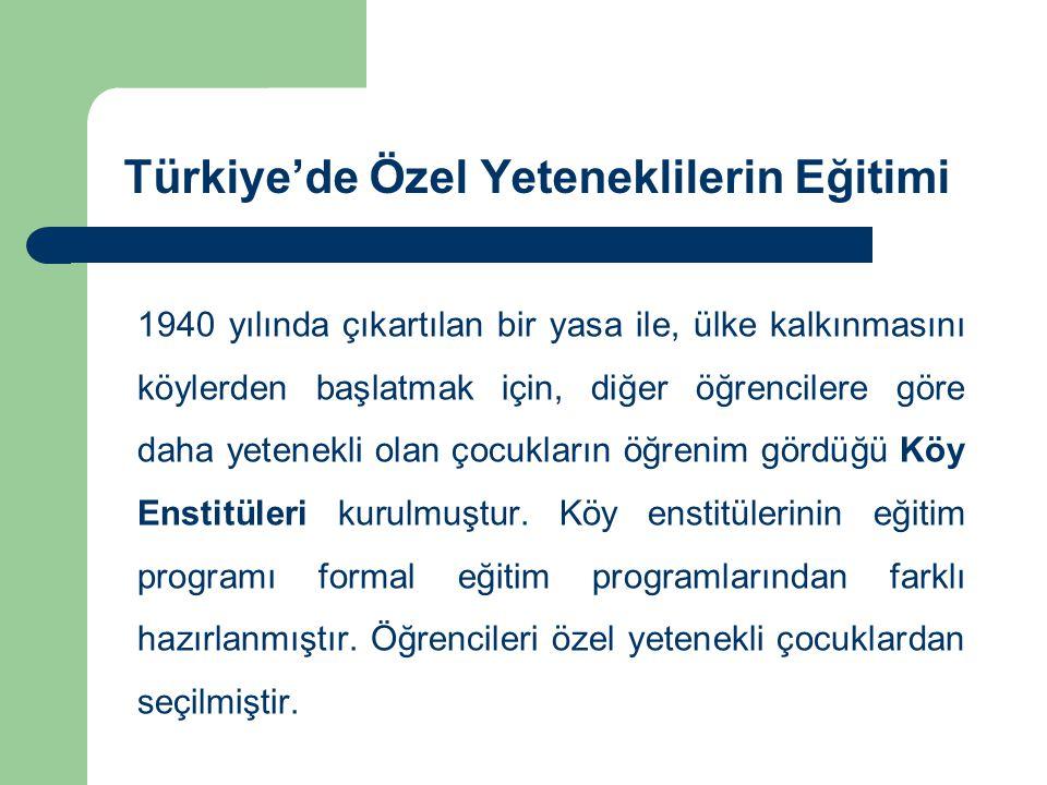 Türkiye'de Özel Yeteneklilerin Eğitimi 1940 yılında çıkartılan bir yasa ile, ülke kalkınmasını köylerden başlatmak için, diğer öğrencilere göre daha yetenekli olan çocukların öğrenim gördüğü Köy Enstitüleri kurulmuştur.