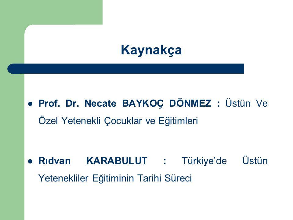 Kaynakça Prof. Dr. Necate BAYKOÇ DÖNMEZ : Üstün Ve Özel Yetenekli Çocuklar ve Eğitimleri Rıdvan KARABULUT : Türkiye'de Üstün Yetenekliler Eğitiminin T