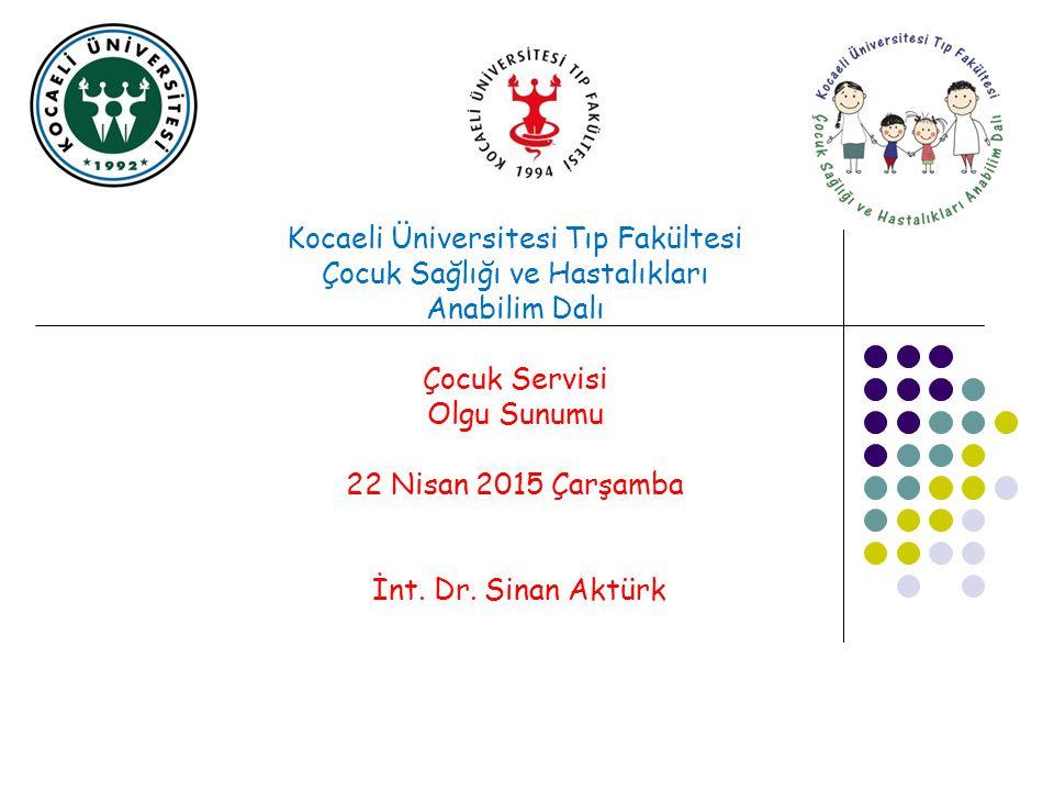 Kocaeli Üniversitesi Tıp Fakültesi Çocuk Sağlığı ve Hastalıkları Anabilim Dalı Çocuk Servisi Olgu Sunumu 22 Nisan 2015 Çarşamba İnt. Dr. Sinan Aktürk