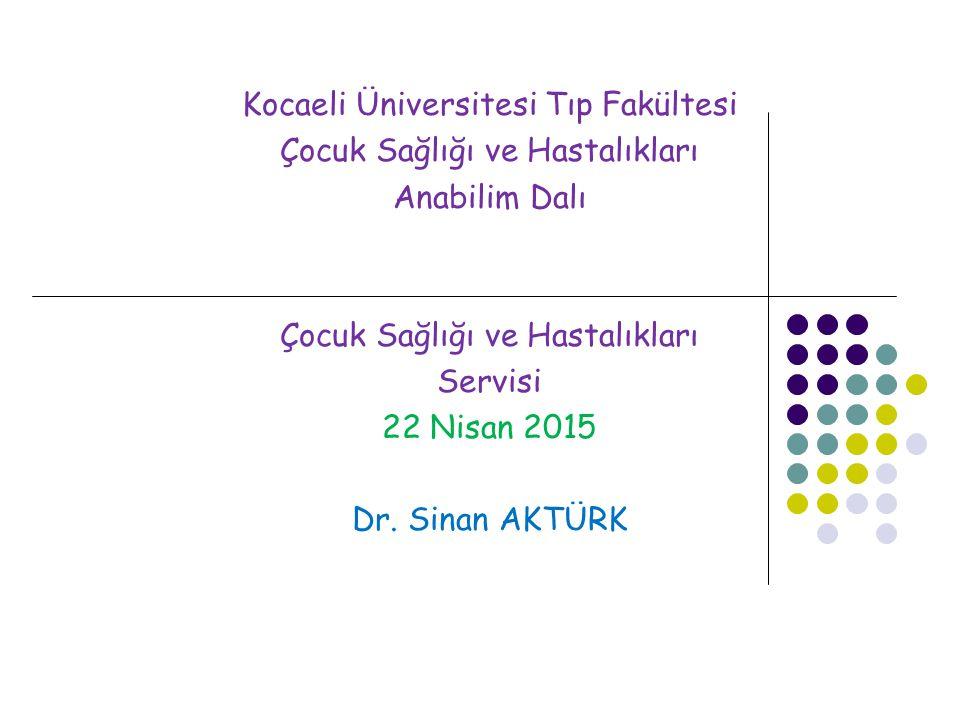 Kocaeli Üniversitesi Tıp Fakültesi Çocuk Sağlığı ve Hastalıkları Anabilim Dalı Çocuk Sağlığı ve Hastalıkları Servisi 22 Nisan 2015 Dr. Sinan AKTÜRK