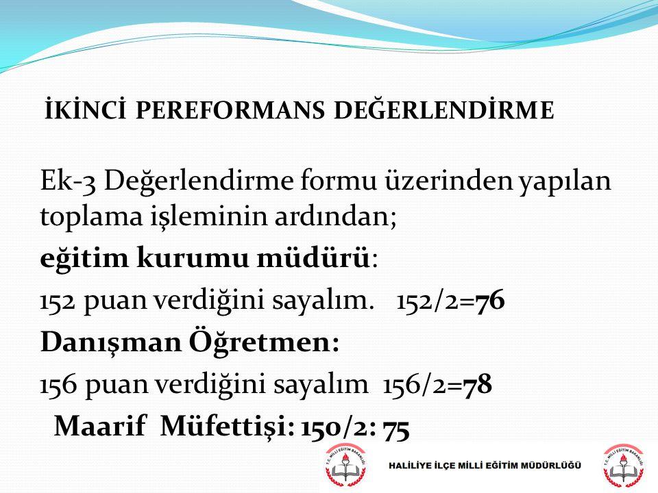 Ek-3 Değerlendirme formu üzerinden yapılan toplama işleminin ardından; eğitim kurumu müdürü: 152 puan verdiğini sayalım. 152/2=76 Danışman Öğretmen: 1