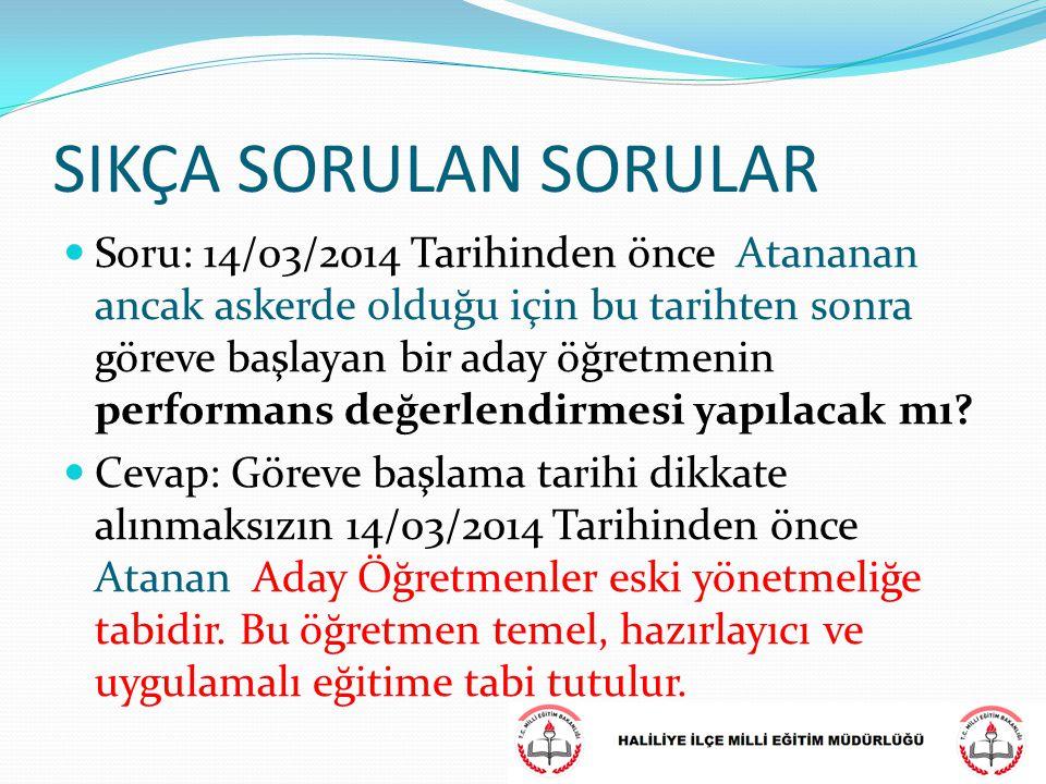 SIKÇA SORULAN SORULAR Soru: 14/03/2014 Tarihinden önce Atananan ancak askerde olduğu için bu tarihten sonra göreve başlayan bir aday öğretmenin perfor