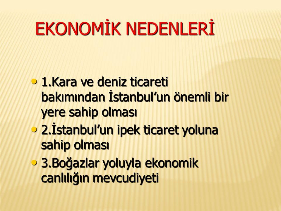 EKONOMİK NEDENLERİ 1.Kara ve deniz ticareti bakımından İstanbul'un önemli bir yere sahip olması 1.Kara ve deniz ticareti bakımından İstanbul'un önemli