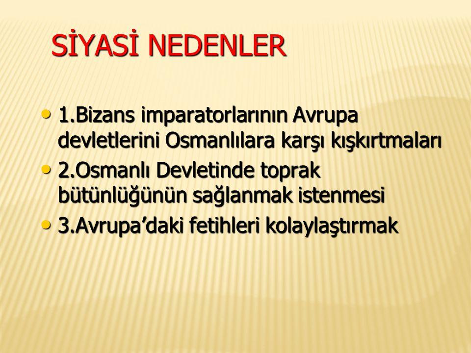 SİYASİ NEDENLER 1.Bizans imparatorlarının Avrupa devletlerini Osmanlılara karşı kışkırtmaları 1.Bizans imparatorlarının Avrupa devletlerini Osmanlılar