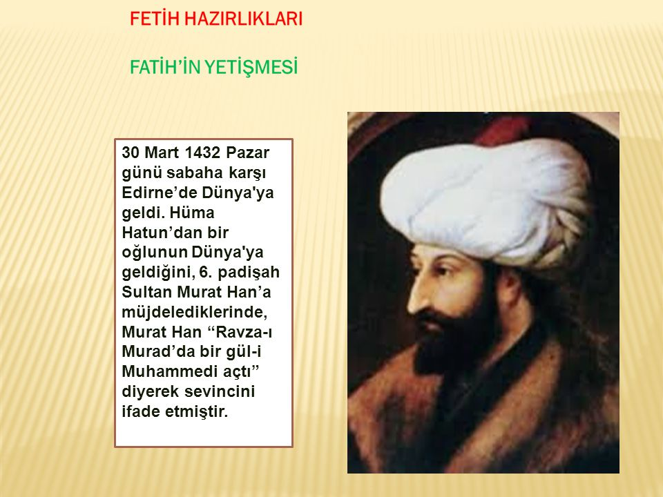 30 Mart 1432 Pazar günü sabaha karşı Edirne'de Dünya'ya geldi. Hüma Hatun'dan bir oğlunun Dünya'ya geldiğini, 6. padişah Sultan Murat Han'a müjdeledik