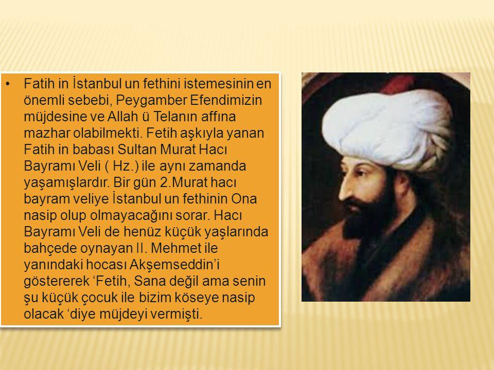 Fatih in İstanbul un fethini istemesinin en önemli sebebi, Peygamber Efendimizin müjdesine ve Allah ü Telanın affına mazhar olabilmekti. Fetih aşkıyla