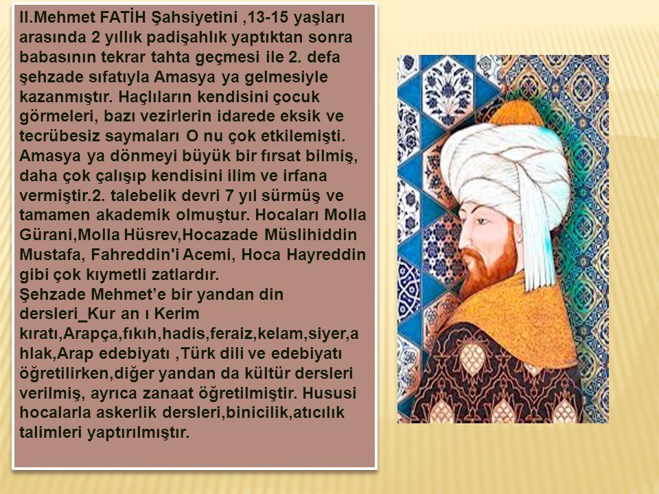 II.Mehmet FATİH Şahsiyetini,13-15 yaşları arasında 2 yıllık padişahlık yaptıktan sonra babasının tekrar tahta geçmesi ile 2. defa şehzade sıfatıyla Am