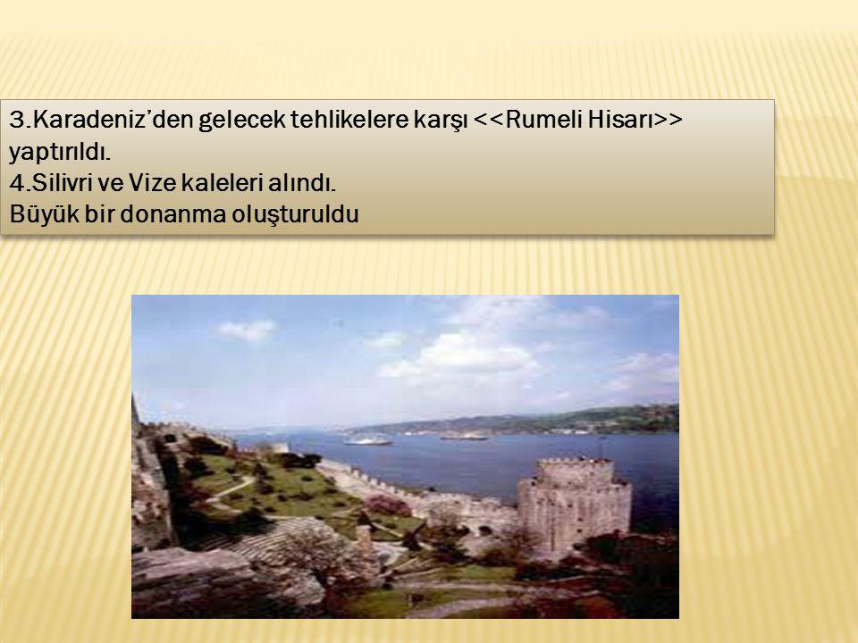 3.Karadeniz'den gelecek tehlikelere karşı > yaptırıldı. 4.Silivri ve Vize kaleleri alındı. Büyük bir donanma oluşturuldu 3.Karadeniz'den gelecek tehli