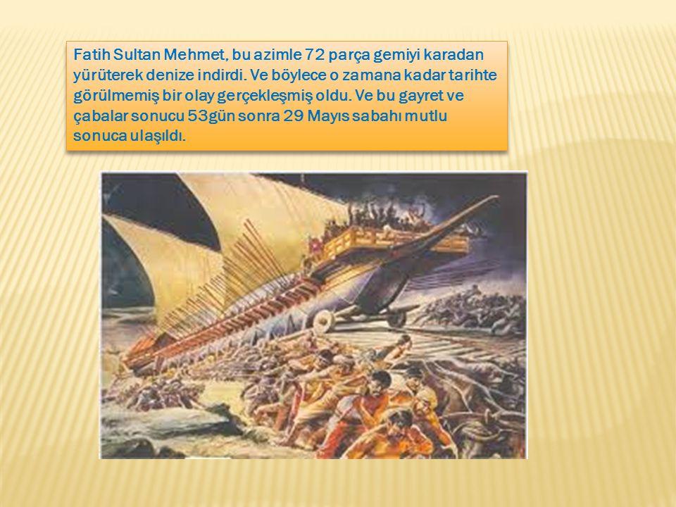 Fatih Sultan Mehmet, bu azimle 72 parça gemiyi karadan yürüterek denize indirdi. Ve böylece o zamana kadar tarihte görülmemiş bir olay gerçekleşmiş ol