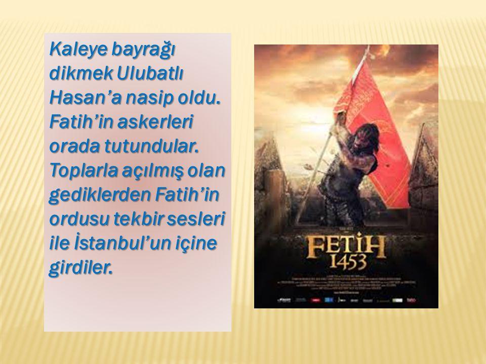 Kaleye bayrağı dikmek Ulubatlı Hasan'a nasip oldu. Fatih'in askerleri orada tutundular. Toplarla açılmış olan gediklerden Fatih'in ordusu tekbir sesle