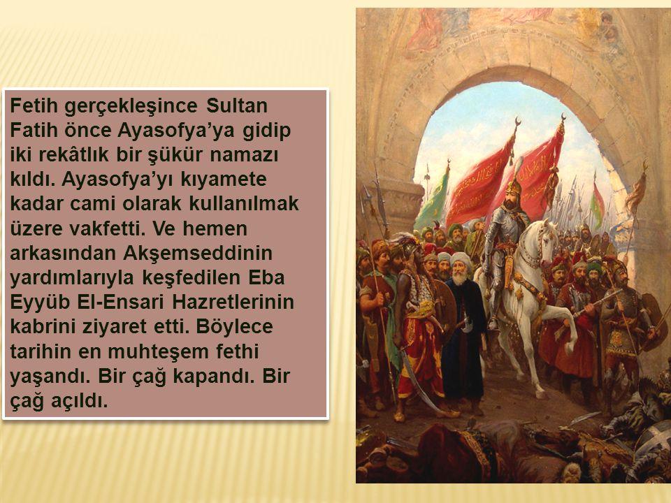 Fetih gerçekleşince Sultan Fatih önce Ayasofya'ya gidip iki rekâtlık bir şükür namazı kıldı. Ayasofya'yı kıyamete kadar cami olarak kullanılmak üzere