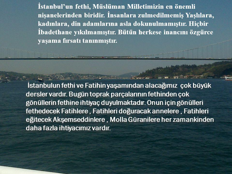 İstanbulun fethi ve Fatihin yaşamından alacağımız çok büyük dersler vardır. Bugün toprak parçalarının fethinden çok gönüllerin fethine ihtiyaç duyulma