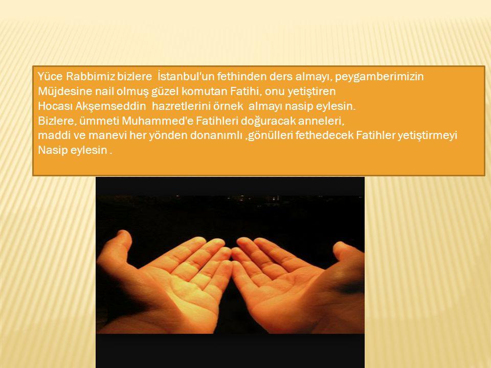 Yüce Rabbimiz bizlere İstanbul'un fethinden ders almayı, peygamberimizin Müjdesine nail olmuş güzel komutan Fatihi, onu yetiştiren Hocası Akşemseddin