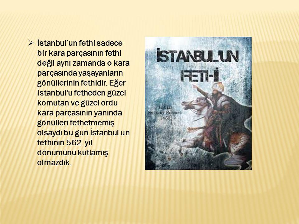  İstanbul'un fethi sadece bir kara parçasının fethi değil aynı zamanda o kara parçasında yaşayanların gönüllerinin fethidir. Eğer İstanbul'u fetheden