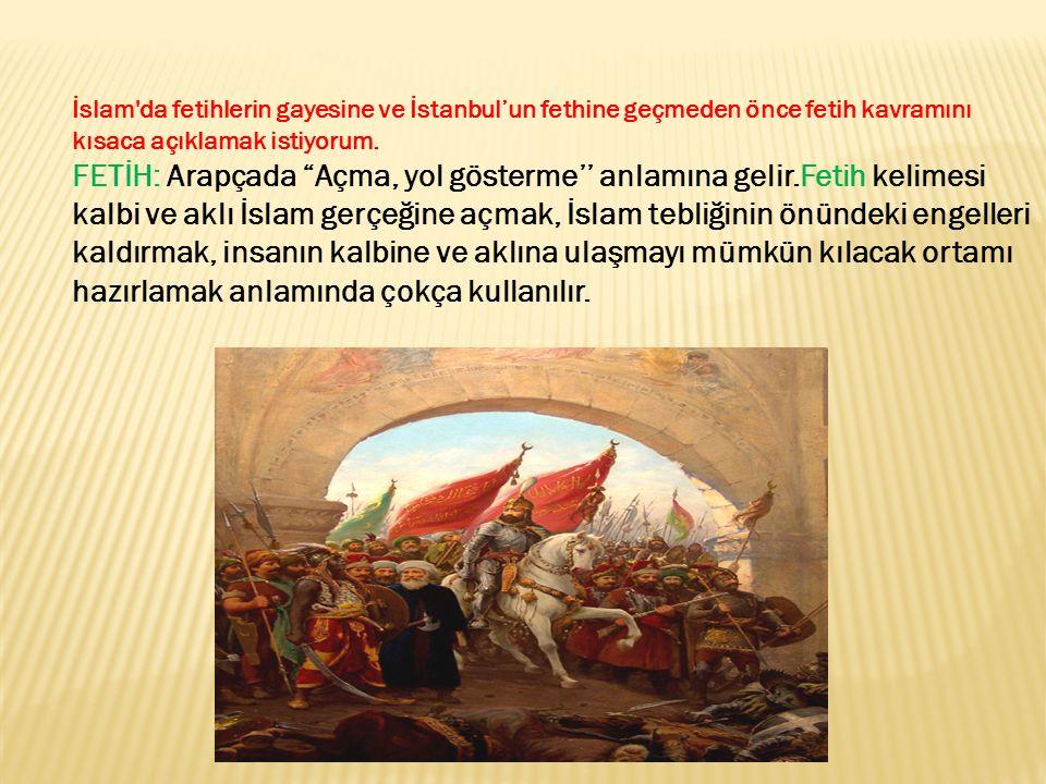 """İslam'da fetihlerin gayesine ve İstanbul'un fethine geçmeden önce fetih kavramını kısaca açıklamak istiyorum. FETİH: Arapçada """"Açma, yol gösterme'' an"""